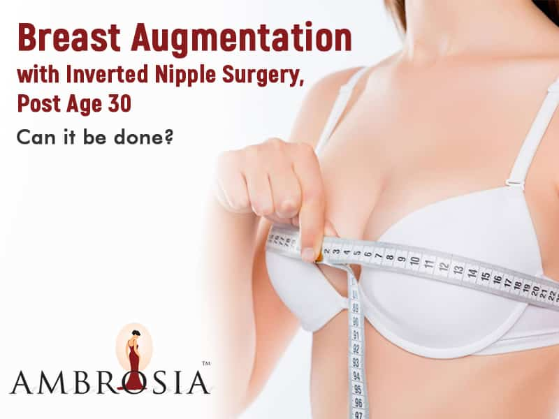 Breast Augmentation with Inverted Nipple Surgery, Post Age 30 – Can it be done?
